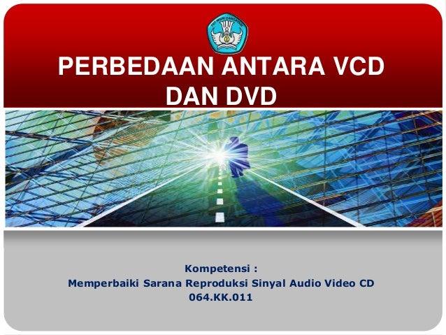 PERBEDAAN ANTARA VCD      DAN DVD                   Kompetensi :Memperbaiki Sarana Reproduksi Sinyal Audio Video CD       ...