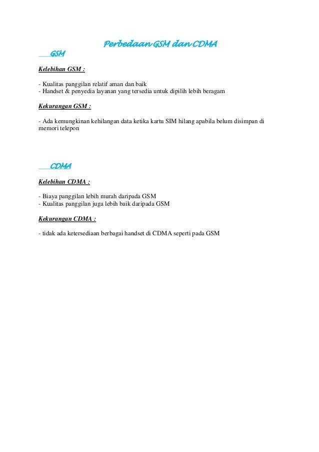 Perbedaan GSM dan CDMA GSM Kelebihan GSM : - Kualitas panggilan relatif aman dan baik - Handset & penyedia layanan yang te...