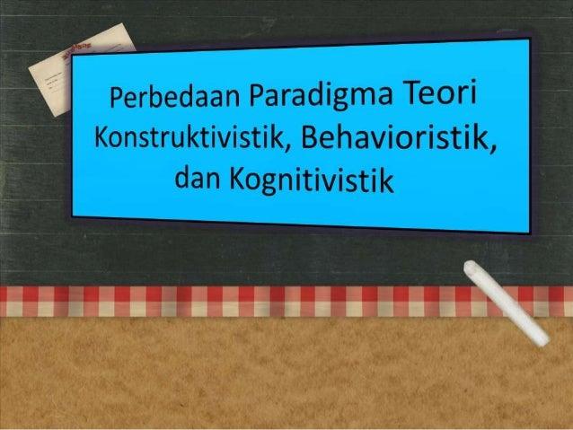 Perbedaan paradigma teori konstruktivistik, behavioristik, dan