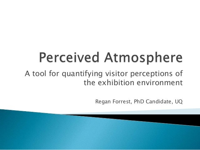 A tool for quantifying visitor perceptions of the exhibition environment Regan Forrest, PhD Candidate, UQ