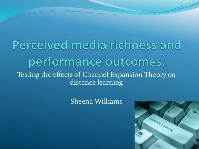Testing the effects of Channel Expansion Theory on distance learning Sheena Williams