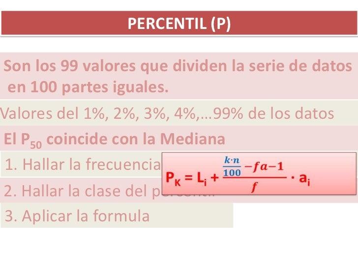 PERCENTIL (P)Son los 99 valores que dividen la serie de datos en 100 partes iguales.Valores del 1%, 2%, 3%, 4%,…99% de los...