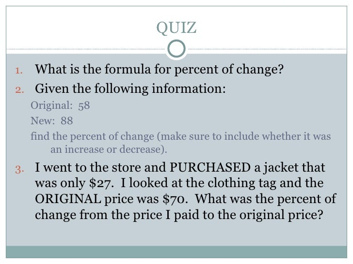 QUIZ <ul><li>What is the formula for percent of change? </li></ul><ul><li>Given the following information: </li></ul><ul><...