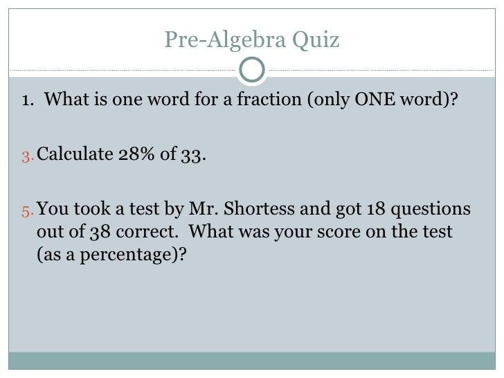 Pre-Algebra Quiz <ul><li>1.  What is one word for a fraction (only ONE word)? </li></ul><ul><li>Calculate 28% of 33. </li>...