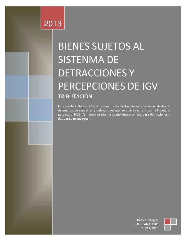2013  BIENES SUJETOS AL SISTENMA DE DETRACCIONES Y PERCEPCIONES DE IGV TRIBUTACIÓN El presente trabajo contiene la descrip...
