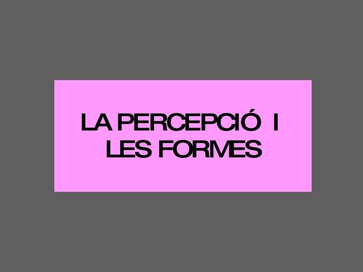 LA PERCEPCIÓ  I  LES FORMES