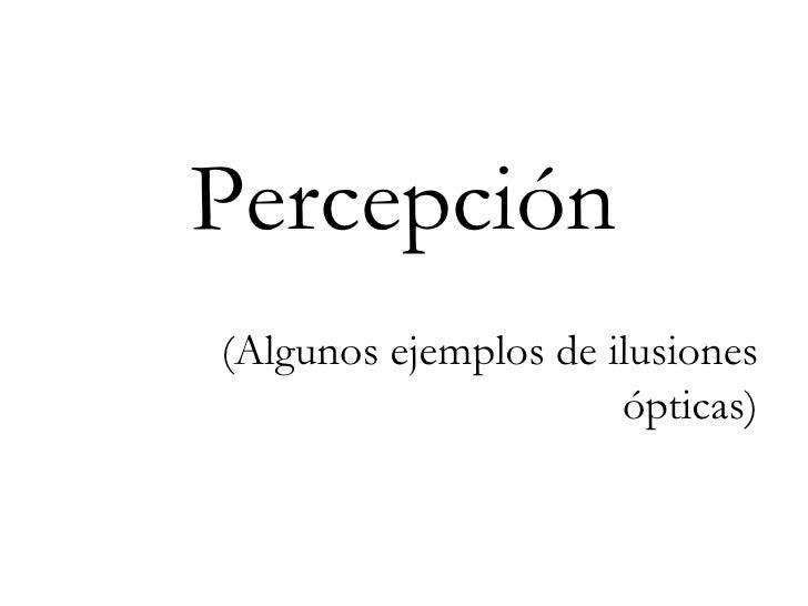Percepción (Algunos ejemplos de ilusiones ópticas)