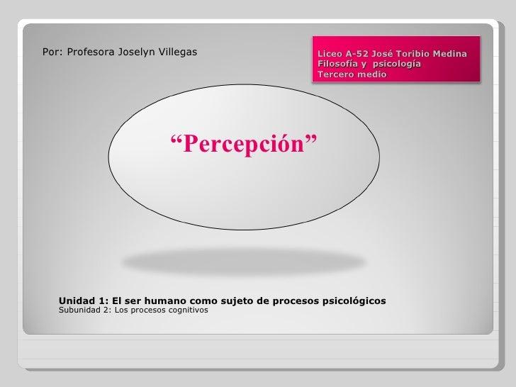<ul><li>Por: Profesora Joselyn Villegas </li></ul><ul><li>Unidad 1: El ser humano como sujeto de procesos psicológicos </l...