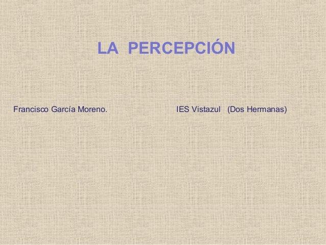 LA PERCEPCIÓN Francisco García Moreno. IES Vistazul (Dos Hermanas)