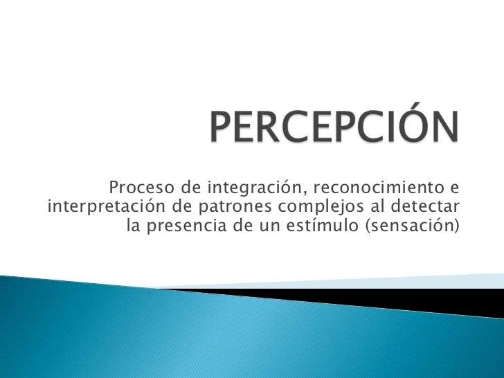 PERCEPCIÓN<br />Proceso de integración, reconocimiento e interpretación de patrones complejos al detectar la presencia de ...