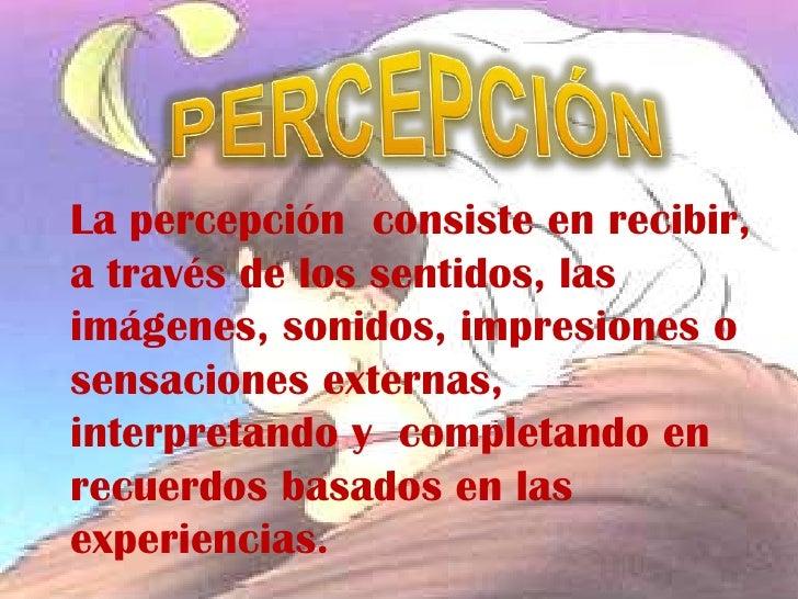 La percepción consiste en recibir,a través de los sentidos, lasimágenes, sonidos, impresiones osensaciones externas,interp...