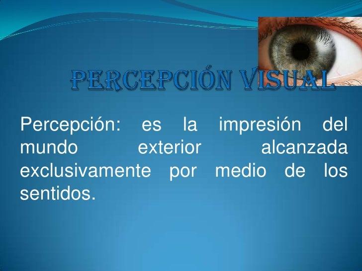 Percepción visual <br />Percepción: es la impresión del mundo exterior alcanzada exclusivamente por medio de los sentidos....