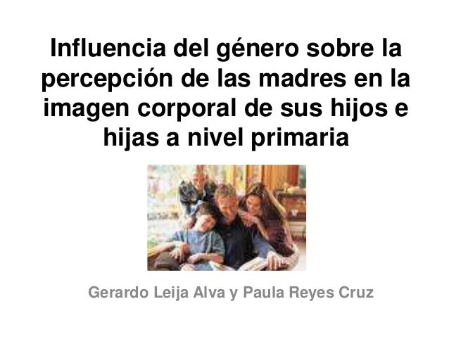 Influencia del género sobre la  percepción de las madres en la  imagen corporal de sus hijos e  hijas a nivel primaria  Ge...