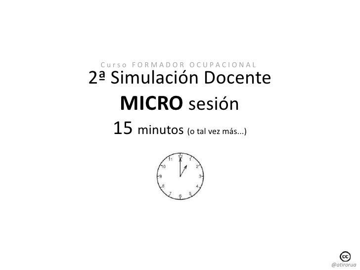 C u r s o   F O R M A D O R   O C U P A C I O N A L <br />2ª Simulación Docente<br />MICRO sesión<br />15 minutos (o tal v...
