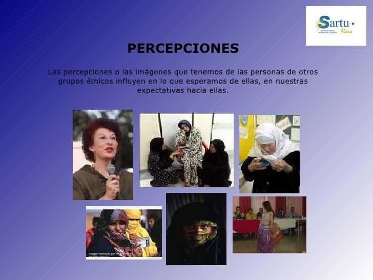 PERCEPCIONES Las percepciones o las imágenes que tenemos de las personas de otros grupos étnicos influyen en lo que espera...
