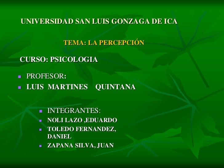 UNIVERSIDAD SAN LUIS GONZAGA DE ICA              TEMA: LA PERCEPCIÓNCURSO: PSICOLOGIA   PROFESOR:   LUIS MARTINES     QU...