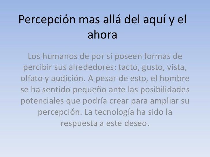 Percepción mas allá del aquí y el ahora<br />Los humanos de por si poseen formas de percibir sus alrededores: tacto, gusto...