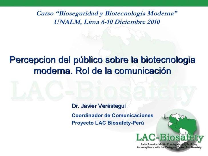 """Curso """"Bioseguridad y Biotecnología Moderna"""" UNALM, Lima 6-10 Diciembre 2010 Percepcion del público sobre la biotecnologia..."""