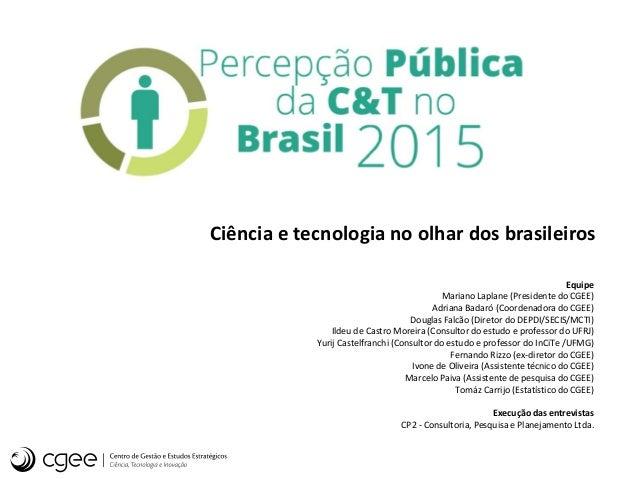 Ciência e tecnologia no olhar dos brasileiros Equipe Mariano Laplane (Presidente do CGEE) Adriana Badaró (Coordenadora do ...