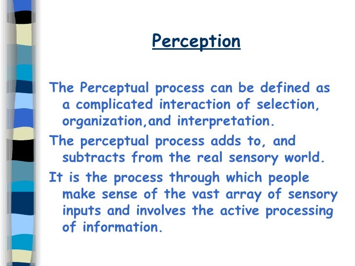 Perception <ul><li>The Perceptual process can be defined as a complicated interaction of selection, organization,and inter...
