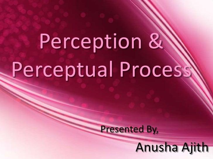 Perception &Perceptual Process        Presented By,               Anusha Ajith