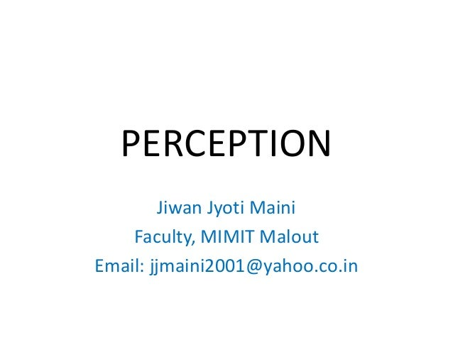 PERCEPTION         Jiwan Jyoti Maini    Faculty, MIMIT MaloutEmail: jjmaini2001@yahoo.co.in