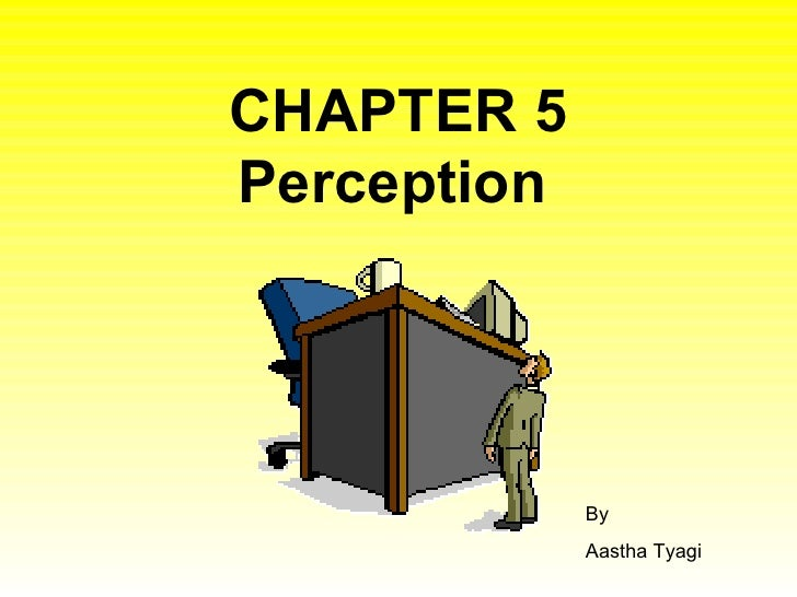 CHAPTER 5 Perception   By Aastha Tyagi