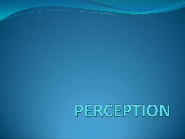 PERCEPTION is your 'personal interpretation' of what you see, hear, taste, smell and feelThe interpretation is always colo...