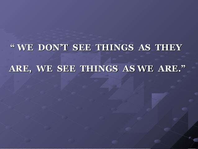 """"""""""" WE DON'T SEE THINGS AS THEYWE DON'T SEE THINGS AS THEY ARE, WE SEE THINGS AS WE ARE.""""ARE, WE SEE THINGS AS WE ARE."""""""