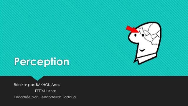 Perception Réalisés par: BAKHOU Anas FETTAH Anas Encadrée par: Benabdellah Fadoua