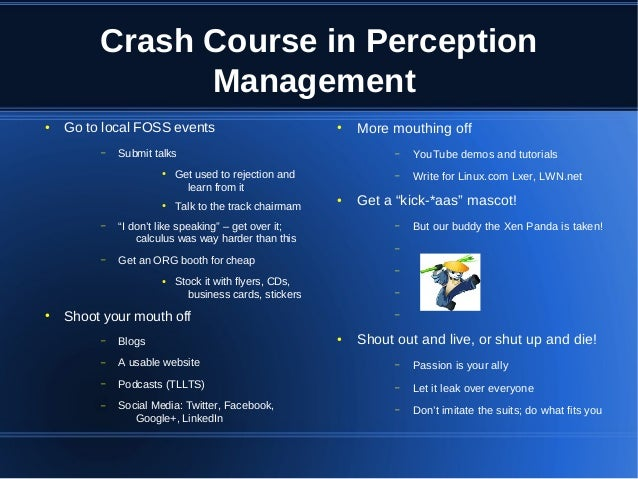 Crash Course in Perception Management ●  Go to local FOSS events –  Submit talks ●  ●  –  –  ●  YouTube demos and tutorial...