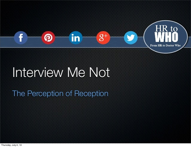 Interview Me Not The Perception of Reception Thursday, July 4, 13