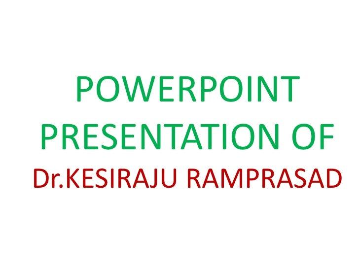 POWERPOINTPRESENTATION OFDr.KESIRAJU RAMPRASAD