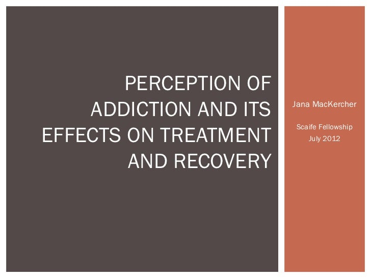PERCEPTION OF    ADDICTION AND ITS   Jana MacKercher                        Scaife FellowshipEFFECTS ON TREATMENT       Ju...