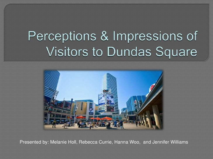 Perceptions & Impressions of Visitors to Dundas Square<br />Presented by: Melanie Holl, Rebecca Currie, Hanna Woo,  and Je...