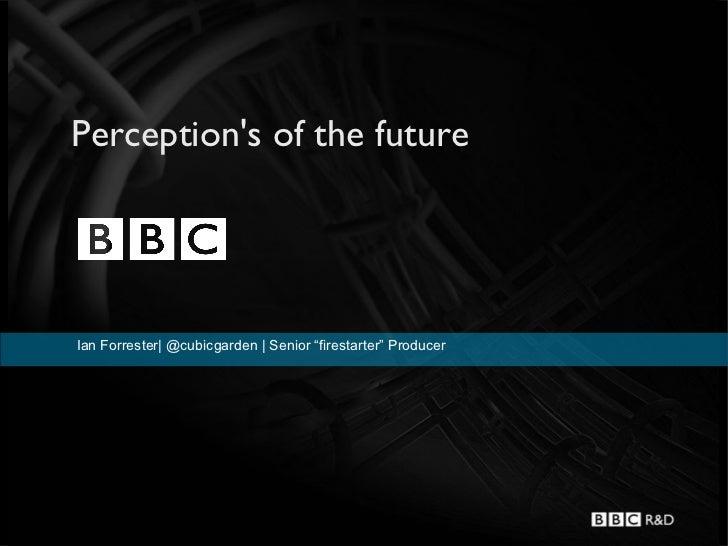 "Perceptions of the futureIan Forrester  @cubicgarden   Senior ""firestarter"" Producer"
