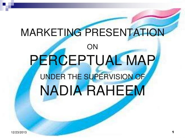 MARKETING PRESENTATION ON  PERCEPTUAL MAP UNDER THE SUPERVISION OF  NADIA RAHEEM 12/23/2013  1