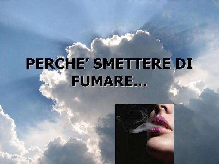 PERCHE' SMETTERE DI FUMARE…