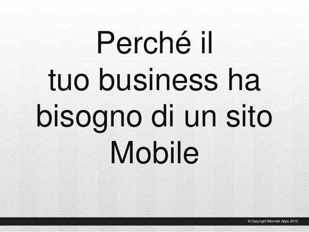 Perché il tuo business ha bisogno di un sito Mobile © Copyright Miomobi Apps 2013