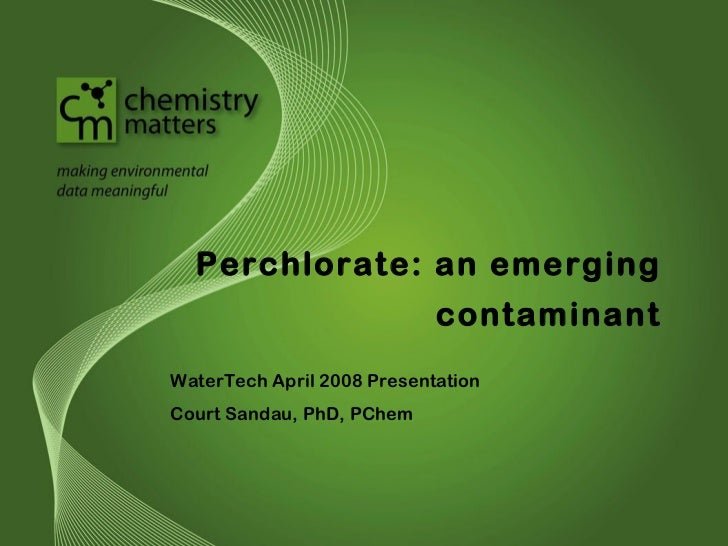 Perchlorate: an emerging                            contaminantWaterTech April 2008 PresentationCourt Sandau, PhD, PChem