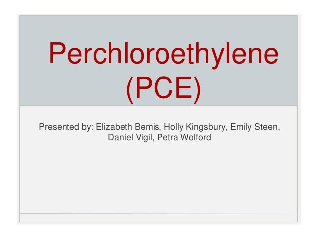 Perchloroethylene (PCE) Presented by: Elizabeth Bemis, Holly Kingsbury, Emily Steen, Daniel Vigil, Petra Wolford