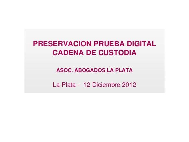 PRESERVACION PRUEBA DIGITAL    CADENA DE CUSTODIA     ASOC. ABOGADOS LA PLATA    La Plata - 12 Diciembre 2012