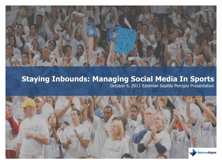 Staying Inbounds: Managing Social Media In Sports<br />October 6, 2011 Edelman Seattle Percipio Presentation<br />