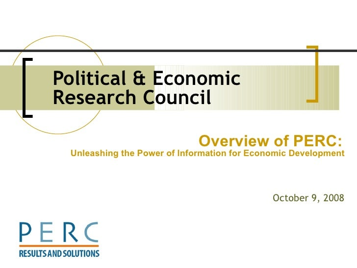 Political & Economic Research Council   October 9, 2008 Overview of PERC:   Unleashing the Power of Information for Econom...