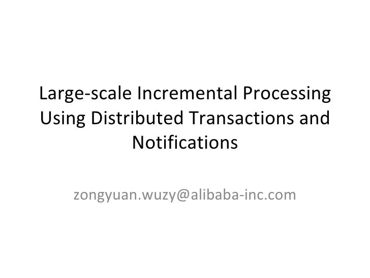 Large-scale Incremental Processing Using Distributed Transactions and Notifications [email_address]