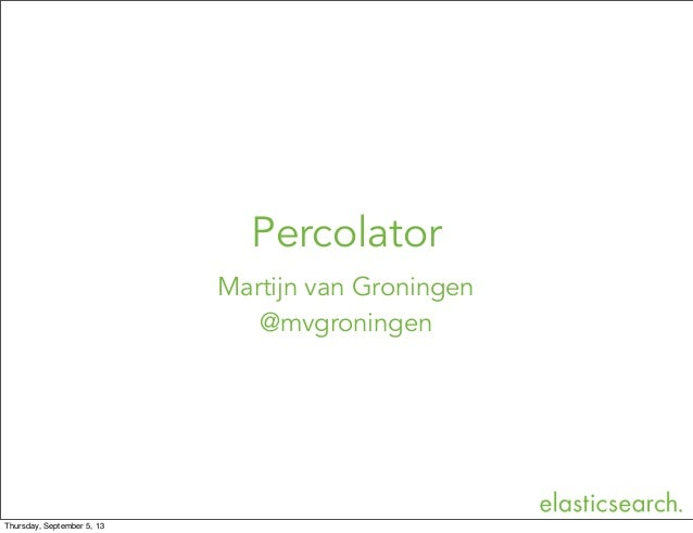 Martijn van Groningen @mvgroningen Percolator Thursday, September 5, 13