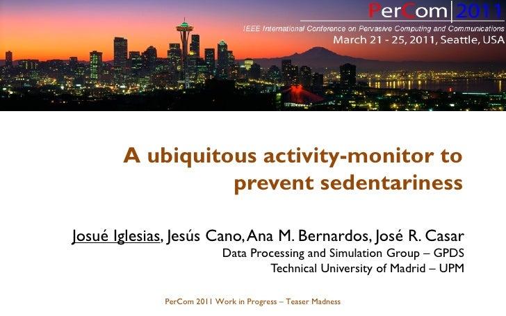 josue@grpss.ssr.upm.es       A ubiquitous activity-monitor to                 prevent sedentarinessJosué Iglesias, Jesús C...