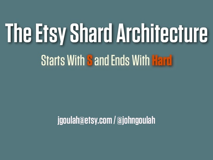 The Etsy Shard Architecture    Starts With S and Ends With Hard        jgoulah@etsy.com / @johngoulah