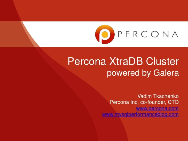 Percona XtraDB Cluster       powered by Galera                   Vadim Tkachenko        Percona Inc, co-founder, CTO      ...