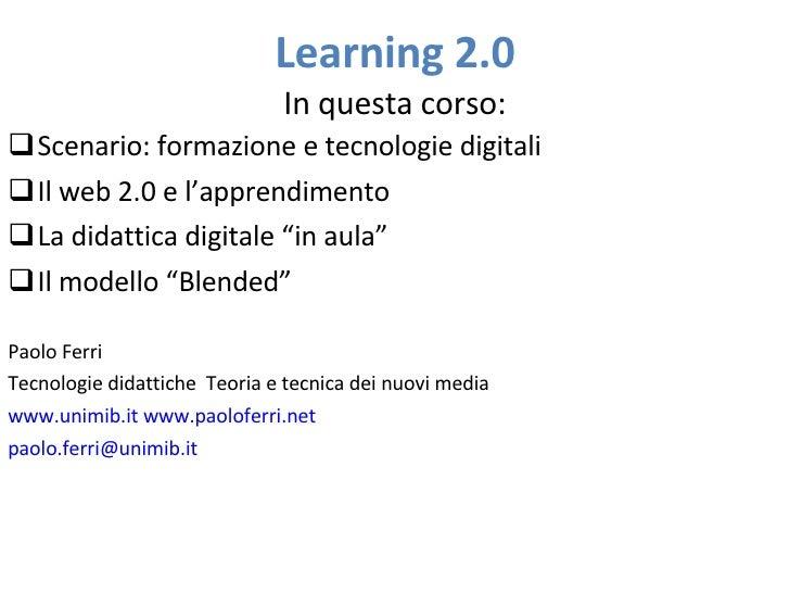 Learning 2.0                               In questa corso: Scenario: formazione e tecnologie digitali Il web 2.0 e l'ap...